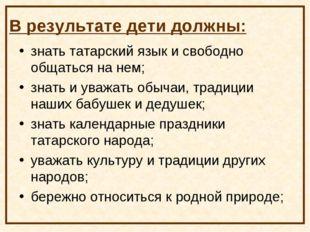 В результате дети должны: знать татарский язык и свободно общаться на нем; зн