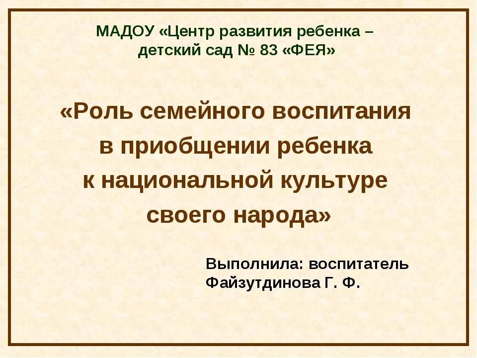 МАДОУ «Центр развития ребенка – детский сад № 83 «ФЕЯ» «Роль семейного воспит...
