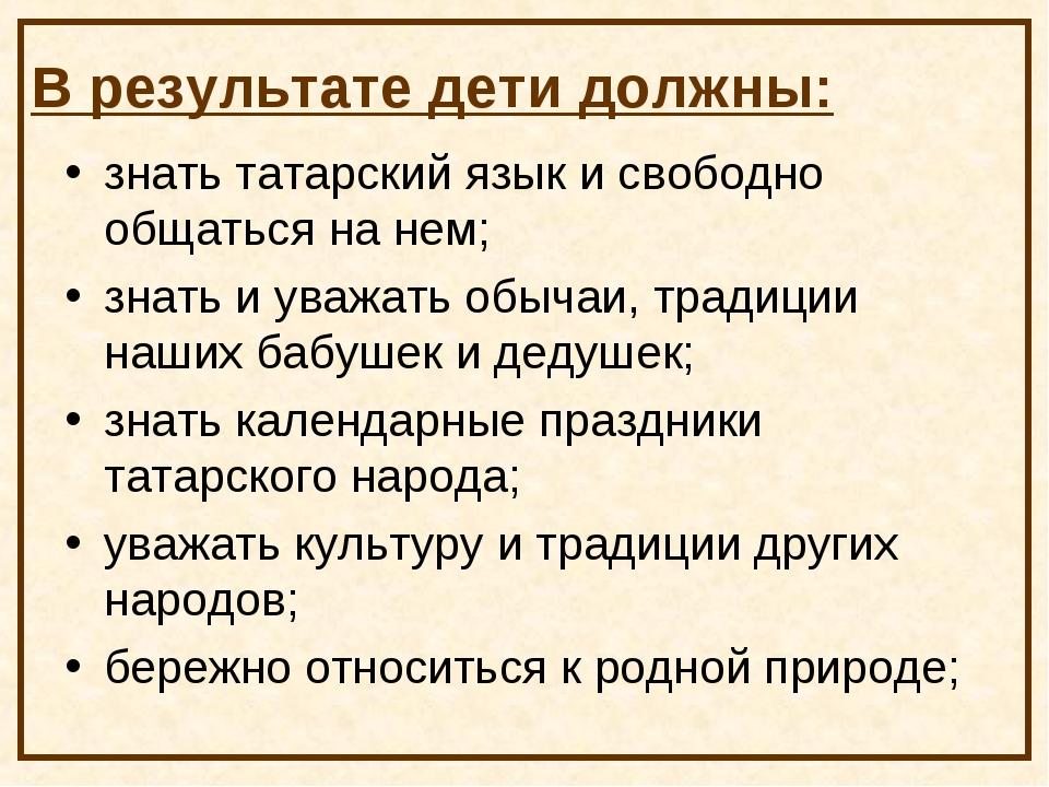 В результате дети должны: знать татарский язык и свободно общаться на нем; зн...