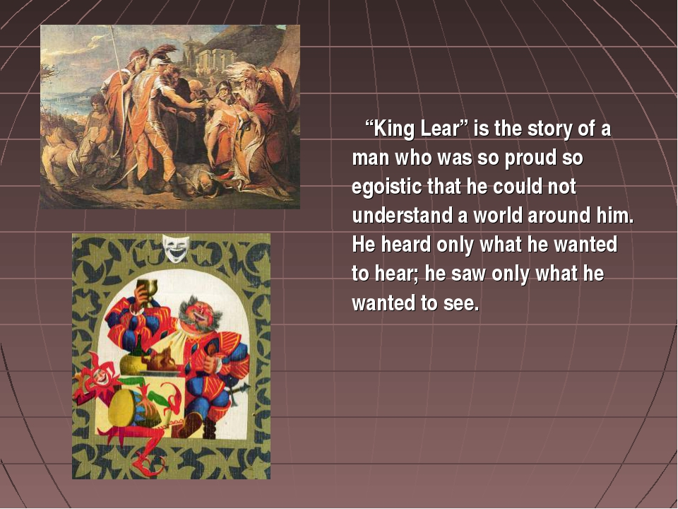"""King Lear"" is the story of a man who was so proud so egoistic that he could..."