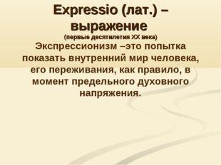 Expressio (лат.) – выражение (первые десятилетия XX века) Экспрессионизм –это