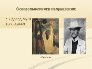 Основоположники направления: Эдвард Мунк 1863-1944гг. «Разрыв».