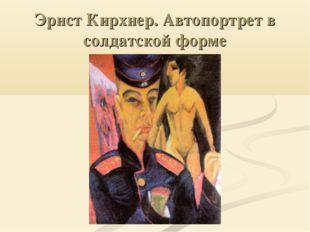 Эрнст Кирхнер. Автопортрет в солдатской форме