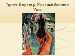 Эрнст Кирхнер. Красная башня в Хале