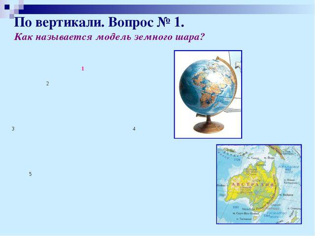 По вертикали. Вопрос № 1. Как называется модель земного шара? 1 2 3 4 5