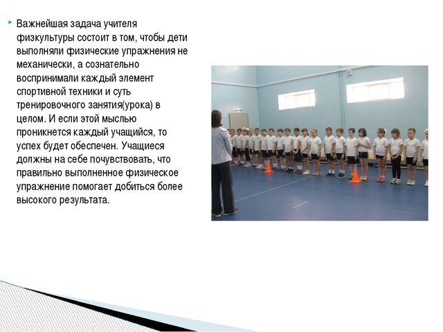 Важнейшая задача учителя физкультуры состоит в том, чтобы дети выполняли физи...