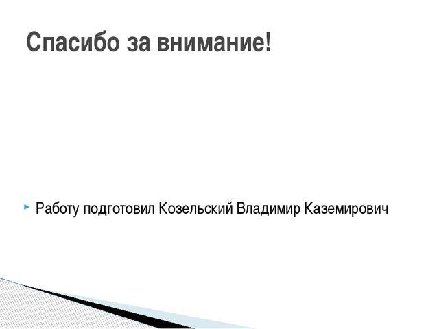 Спасибо за внимание! Работу подготовил Козельский Владимир Каземирович