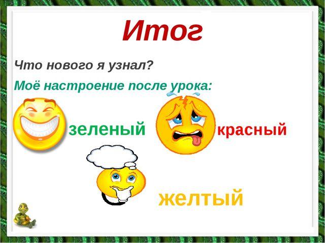 Итог Что нового я узнал? Моё настроение после урока:   зеленыйк...