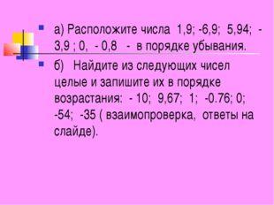 а) Расположите числа 1,9; -6,9; 5,94; - 3,9 ; 0, - 0,8 - в порядке убывания.