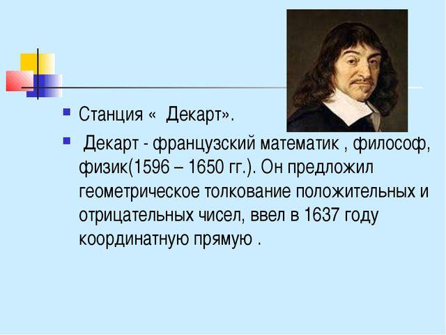 Станция « Декарт». Декарт - французский математик , философ, физик(1596 – 165...