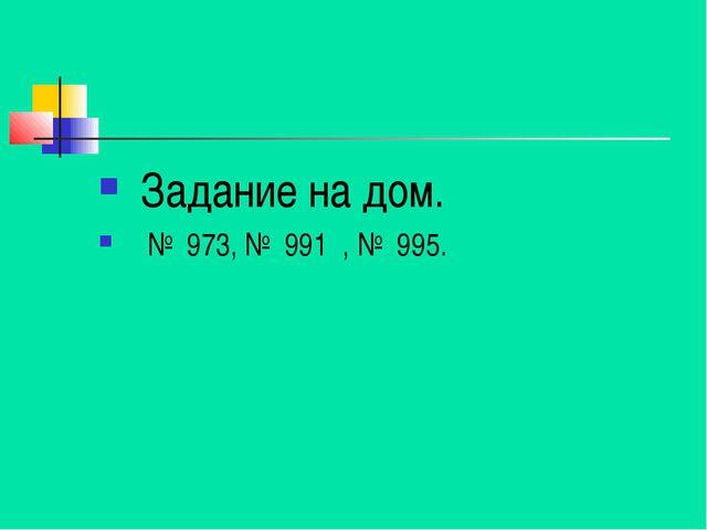 Задание на дом. № 973, № 991 , № 995.