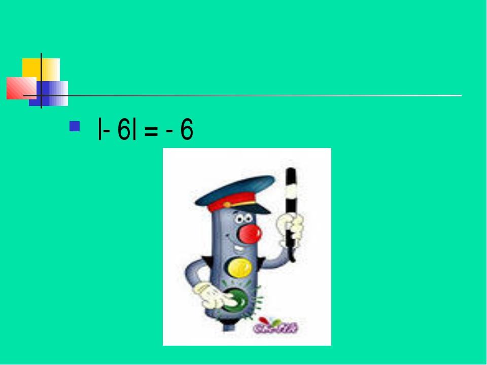 |- 6| = - 6