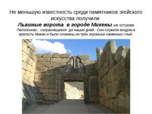 Не меньшую известность среди памятников эгейского искусства получили Львиные