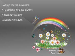 Солнце светит и смеётся, А на Землю дождик льётся. И выходит на луга Семицвет