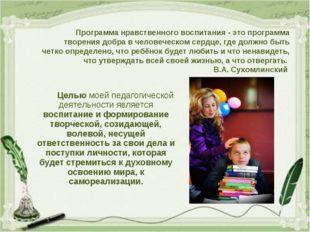 Целью моей педагогической деятельности является воспитание и формирование