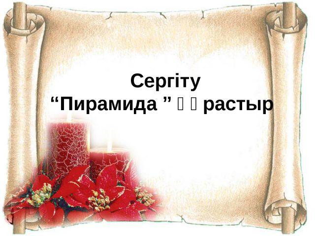 "Сергіту ""Пирамида "" құрастыр"