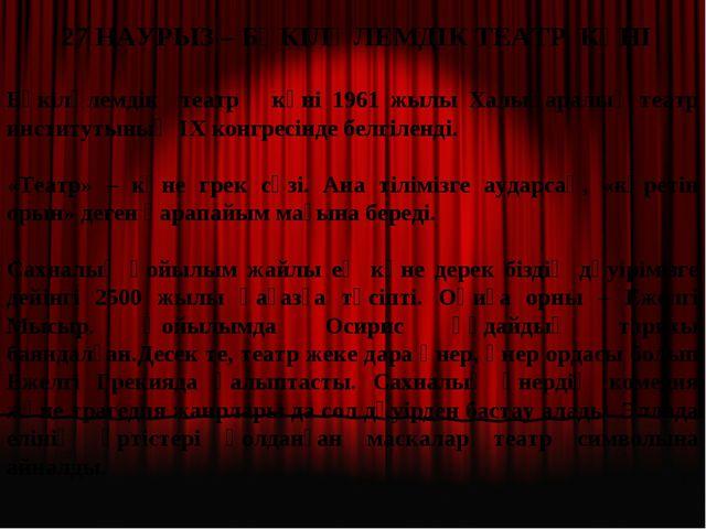 27 НАУРЫЗ – БҮКІЛӘЛЕМДІК ТЕАТР КҮНІ Бүкіләлемдік театр күні 1961 жылы Халықа...