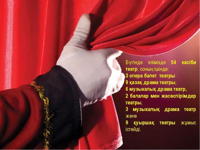 Бүгінде елімізде 54 кәсіби театр, соның ішінде: 3 опера балет театры 9 қазақ...