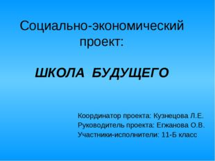 Социально-экономический проект: ШКОЛА БУДУЩЕГО Координатор проекта: Кузнецова
