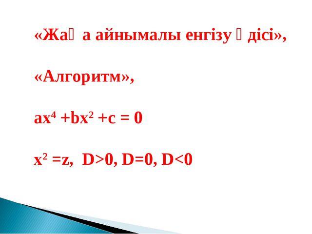 «Жаңа айнымалы енгізу әдісі», «Алгоритм», ax4 +bx2 +c = 0 x2 =z, D>0, D=0, D