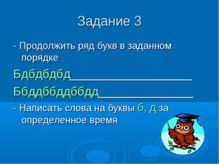 Задание 3 - Продолжить ряд букв в заданном порядке Бдбдбдбд__________________