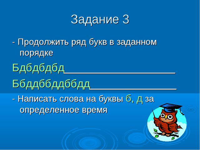 Задание 3 - Продолжить ряд букв в заданном порядке Бдбдбдбд__________________...