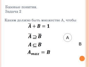 Базовые понятия. Задача 2 Каким должно быть множество A, чтобы A B