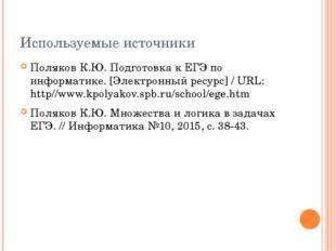 Используемые источники Поляков К.Ю. Подготовка к ЕГЭ по информатике. [Электро