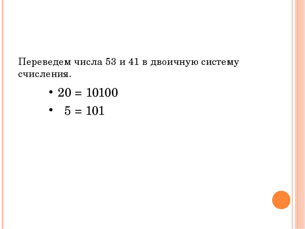 Переведем числа 53 и 41 в двоичную систему счисления. 20 = 10100 5 = 101