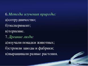 6.Методы изучения природы: а)сотрудничество; б)эксперимент; в)терпение. 7