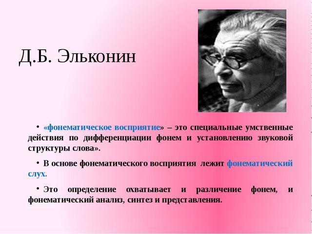 Д.Б. Эльконин «фонематическое восприятие» – это специальные умственные действ...
