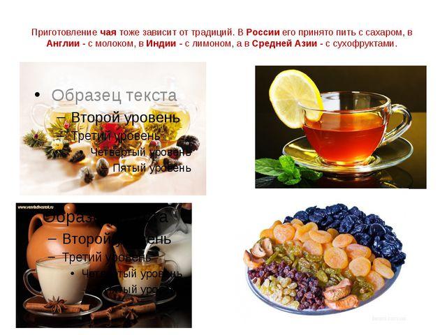 Приготовление чая тоже зависит от традиций. В России его принято пить с сахар...