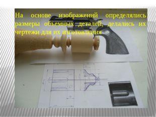 На основе изображений определялись размеры объемных деталей, делались их черт