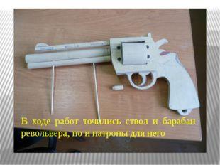 В ходе работ точились ствол и барабан револьвера, но и патроны для него