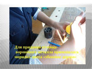 Для придания оттенка воронёного металла применялась морилка цвета «эбеновое д