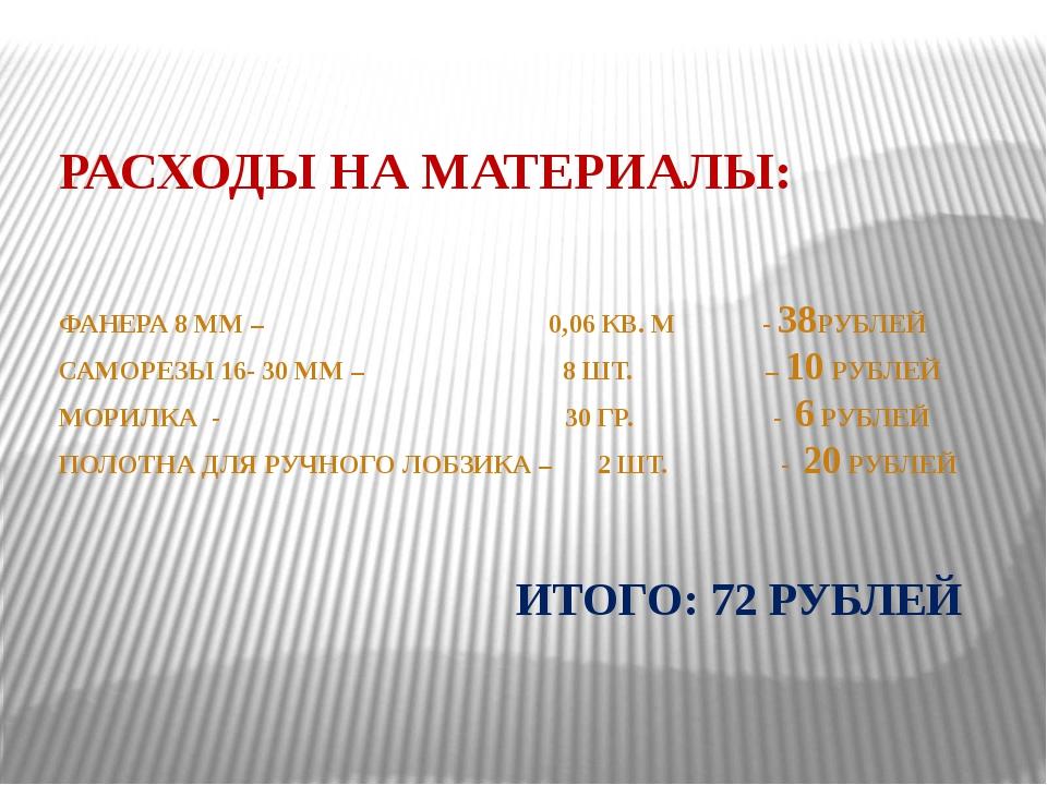 РАСХОДЫ НА МАТЕРИАЛЫ: ФАНЕРА 8 ММ – 0,06 КВ. М - 38РУБЛЕЙ САМОРЕЗЫ 16- 30 ММ...