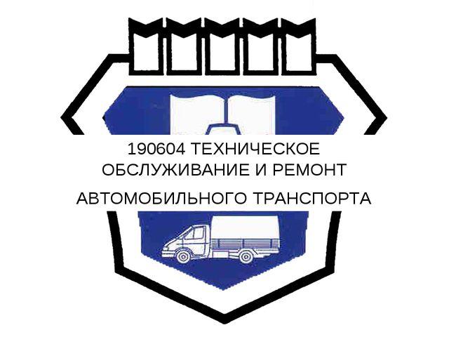 190604 ТЕХНИЧЕСКОЕ ОБСЛУЖИВАНИЕ И РЕМОНТ АВТОМОБИЛЬНОГО ТРАНСПОРТА