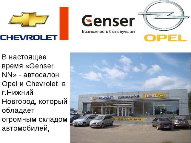 В настоящее время «Genser NN» - автосалон Opel и Chevrolet в г.Нижний Новгоро...