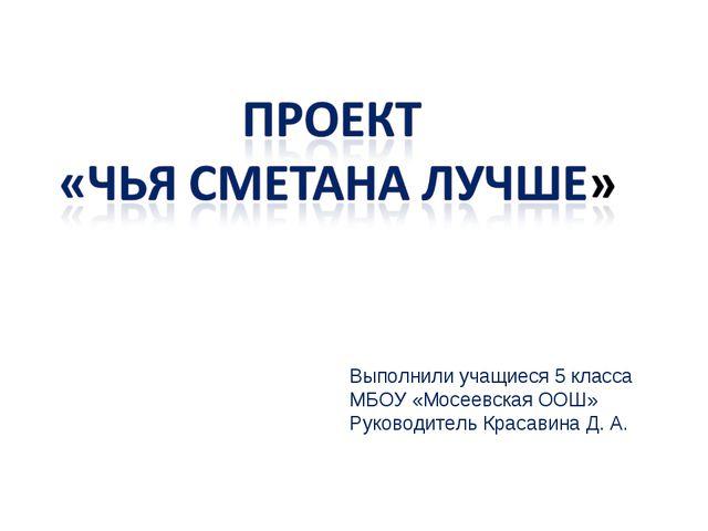 Выполнили учащиеся 5 класса МБОУ «Мосеевская ООШ» Руководитель Красавина Д. А.