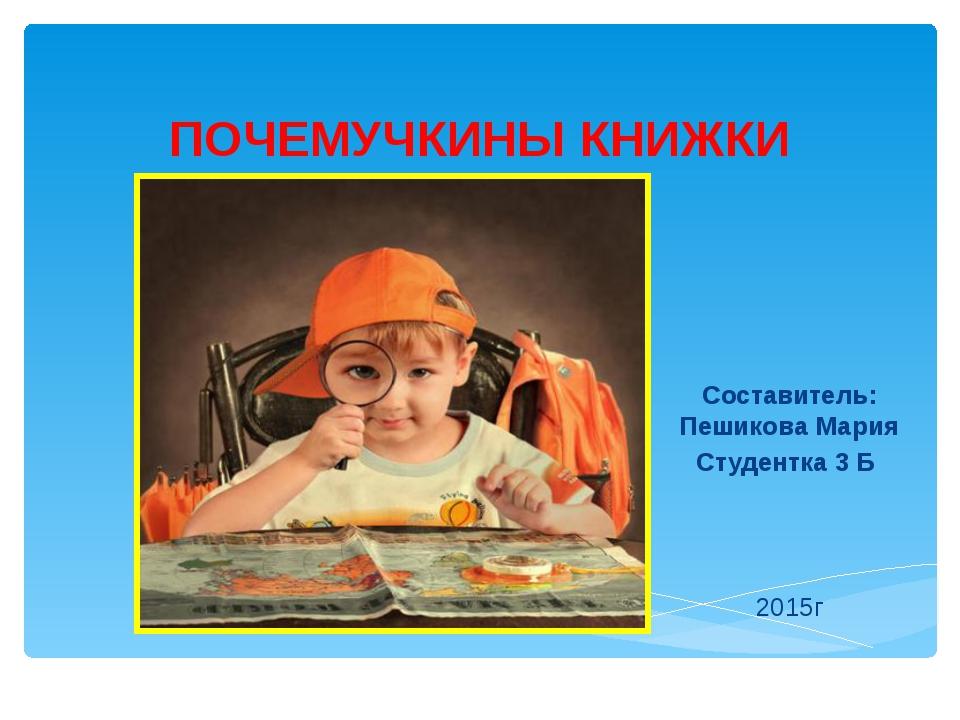 ПОЧЕМУЧКИНЫ КНИЖКИ Составитель: Пешикова Мария Студентка 3 Б  2015г