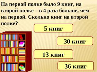 На первой полке было 9 книг, на второй полке – в 4 раза больше, чем на первой