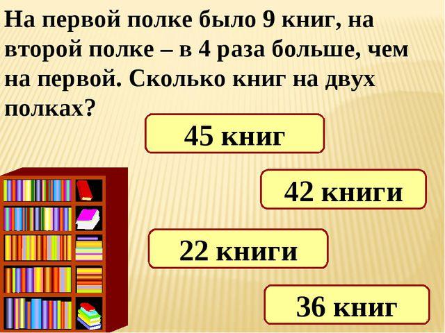 На первой полке было 9 книг, на второй полке – в 4 раза больше, чем на первой...