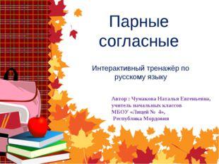 Парные согласные Интерактивный тренажёр по русскому языку Автор : Чумакова На