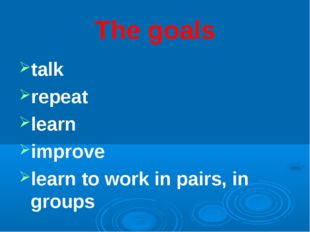 The goals talk repeat learn improve learn to work in pairs, in groups