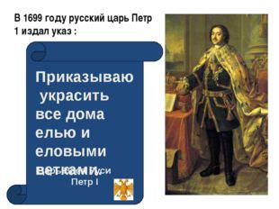 В 1699 году русский царь Петр 1 издал указ : Приказываю украсить все дома ель