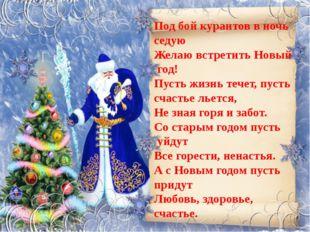 Под бой курантов в ночь седую Желаю встретить Новый год! Пусть жизнь течет, п