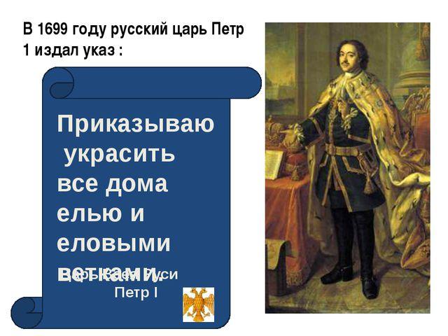 В 1699 году русский царь Петр 1 издал указ : Приказываю украсить все дома ель...