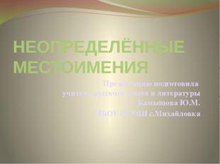НЕОПРЕДЕЛЁННЫЕ МЕСТОИМЕНИЯ Презентацию подготовила учитель русского языка и л