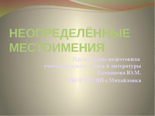 НЕОПРЕДЕЛЁННЫЕ МЕСТОИМЕНИЯ Презентацию подготовила учитель русского языка и л...