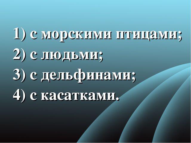 1) с морскими птицами; 2) с людьми; 3)с дельфинами; 4) с касатками.